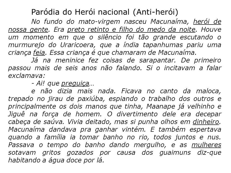 Paródia do Herói nacional (Anti-herói) No fundo do mato-virgem nasceu Macunaíma, herói de nossa gente. Era preto retinto e filho do medo da noite. Hou