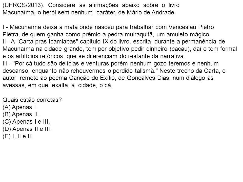 (UFRGS/2013). Considere as afirmações abaixo sobre o livro Macunaíma, o herói sem nenhum caráter, de Mário de Andrade. I - Macunaíma deixa a mata onde