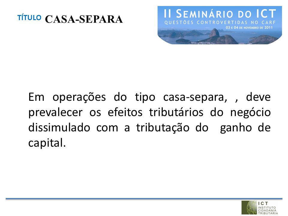 TÍTULO Em operações do tipo casa-separa,, deve prevalecer os efeitos tributários do negócio dissimulado com a tributação do ganho de capital. CASA-SEP