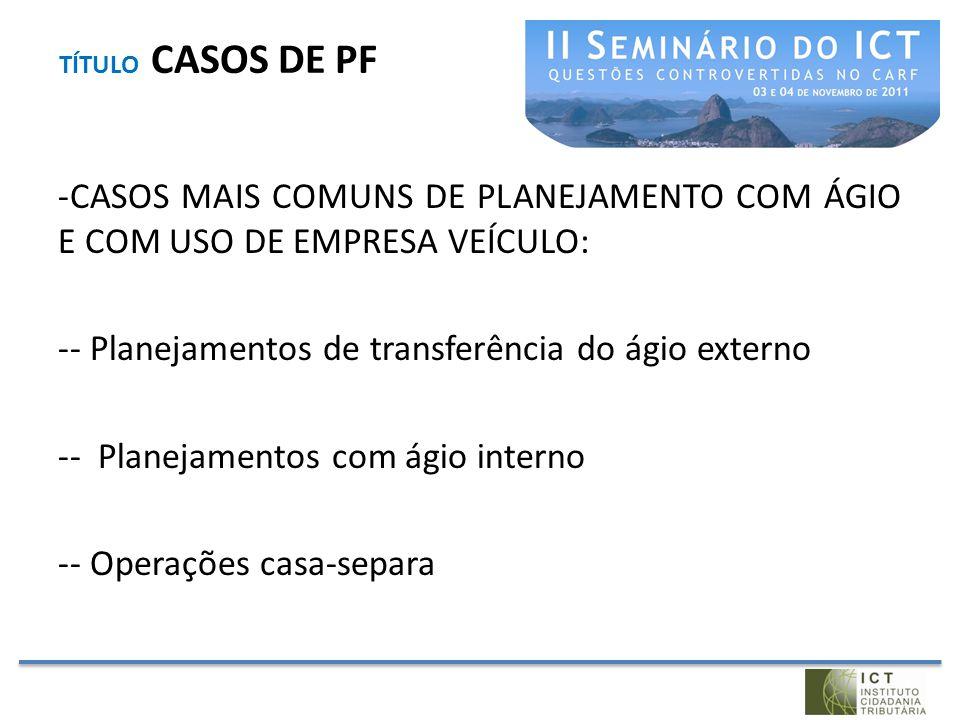 TÍTULO CASOS DE PF -CASOS MAIS COMUNS DE PLANEJAMENTO COM ÁGIO E COM USO DE EMPRESA VEÍCULO: -- Planejamentos de transferência do ágio externo -- Plan