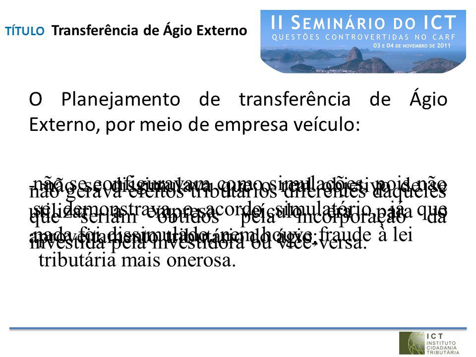 O Planejamento de transferência de Ágio Externo, por meio de empresa veículo: - não se dissimulava que o real objetivo de se utilizar a empresa veícul