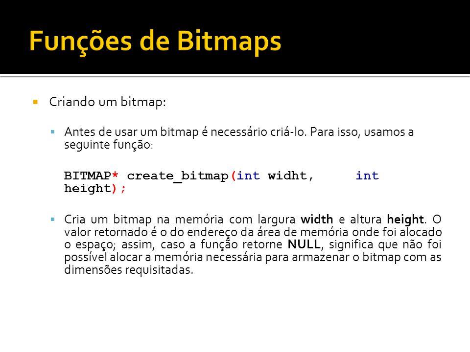  Criando um bitmap:  Antes de usar um bitmap é necessário criá-lo. Para isso, usamos a seguinte função: BITMAP* create_bitmap(int widht, int height)