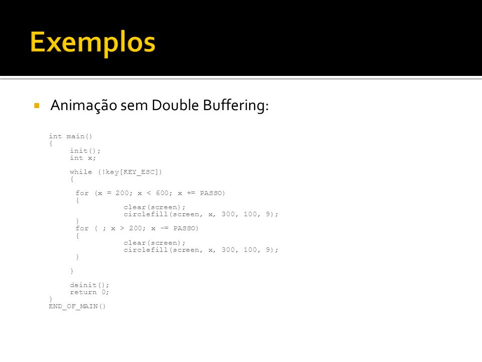  Animação sem Double Buffering: int main() { init(); int x; while (!key[KEY_ESC]) { for (x = 200; x < 600; x += PASSO) { clear(screen); circlefill(sc