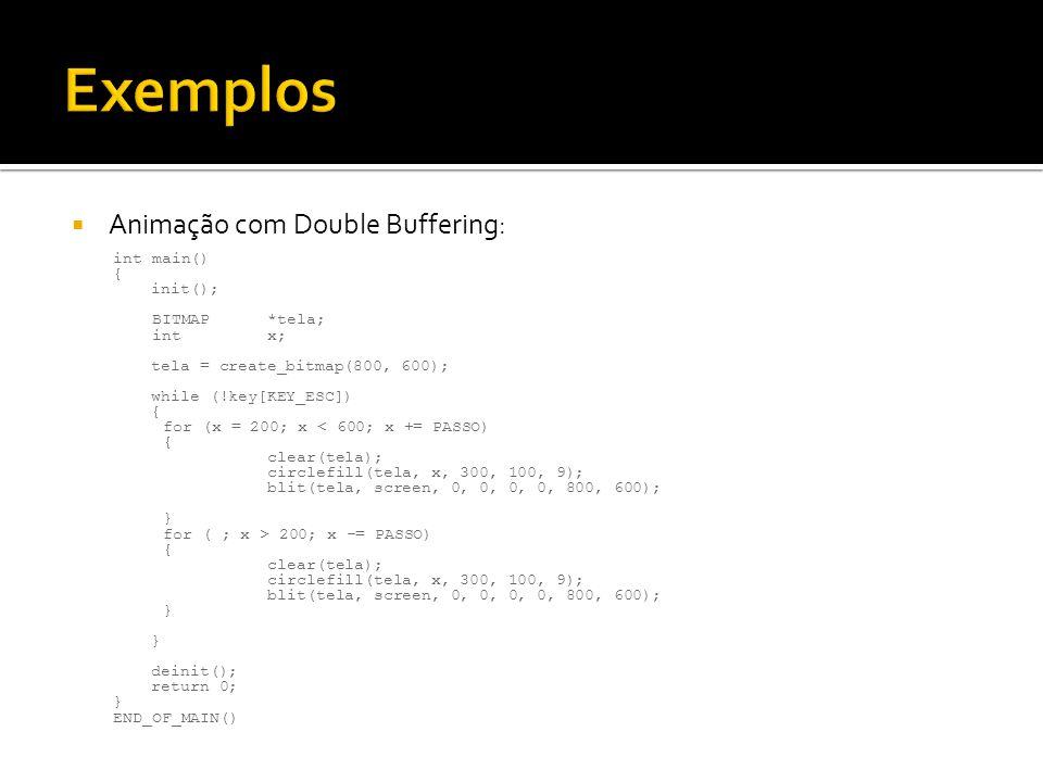  Animação com Double Buffering: int main() { init(); BITMAP*tela; intx; tela = create_bitmap(800, 600); while (!key[KEY_ESC]) { for (x = 200; x < 600