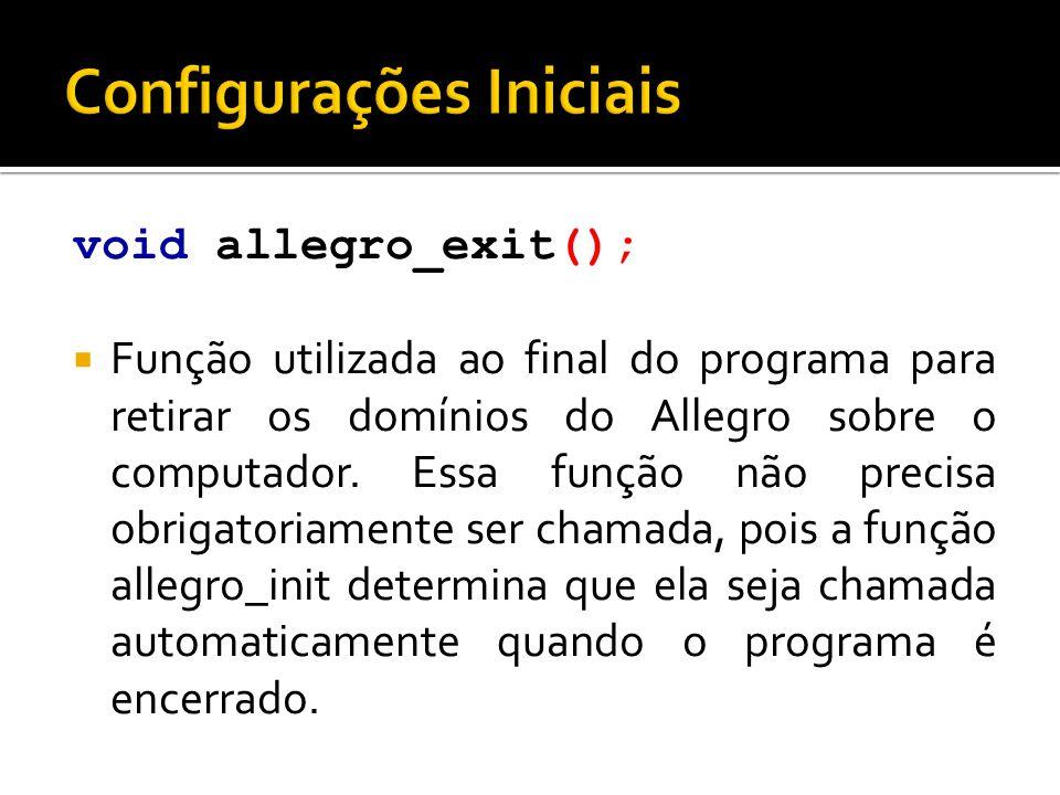 void allegro_exit();  Função utilizada ao final do programa para retirar os domínios do Allegro sobre o computador. Essa função não precisa obrigator