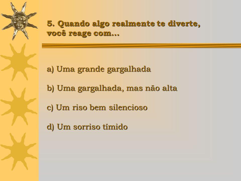 a) Uma grande gargalhada b) Uma gargalhada, mas não alta c) Um riso bem silencioso d) Um sorriso tímido 5. Quando algo realmente te diverte, você reag