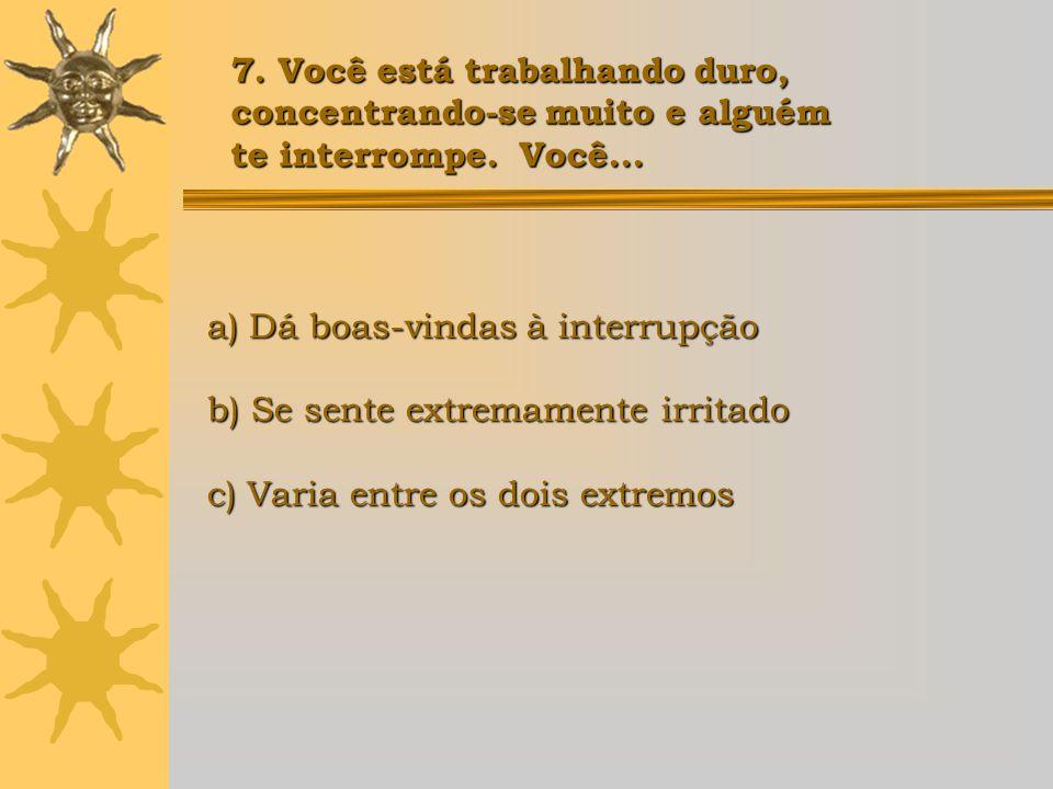 a) Dá boas-vindas à interrupção b) Se sente extremamente irritado c) Varia entre os dois extremos 7. Você está trabalhando duro, concentrando-se muito