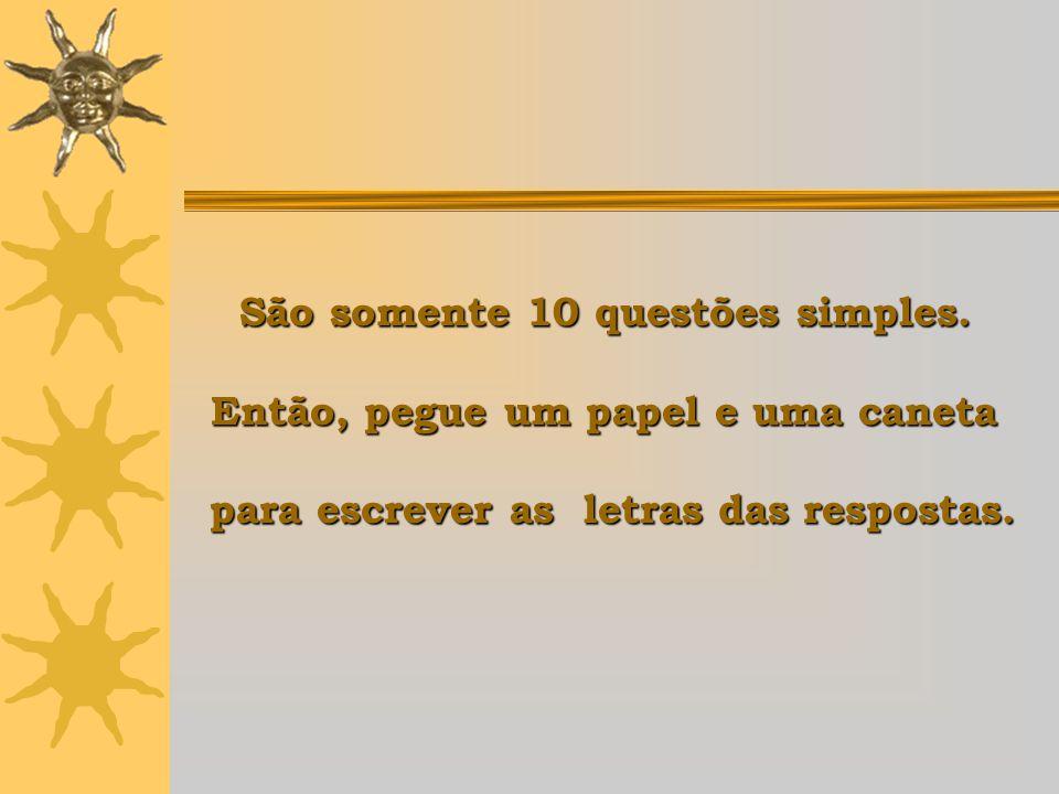 São somente 10 questões simples. Então, pegue um papel e uma caneta para escrever as letras das respostas.