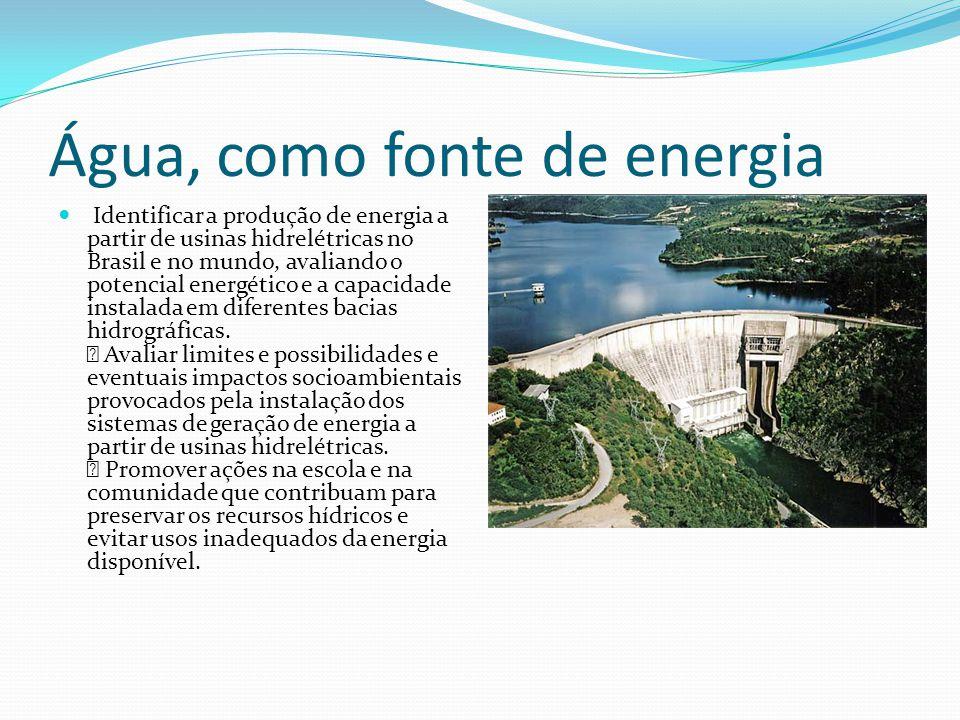 Água, como fonte de energia Identificar a produção de energia a partir de usinas hidrelétricas no Brasil e no mundo, avaliando o potencial energético