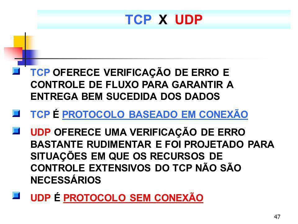 47 TCP X UDP TCP OFERECE VERIFICAÇÃO DE ERRO E CONTROLE DE FLUXO PARA GARANTIR A ENTREGA BEM SUCEDIDA DOS DADOS TCP É PROTOCOLO BASEADO EM CONEXÃO UDP