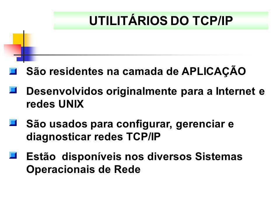 UTILITÁRIOS DO TCP/IP São residentes na camada de APLICAÇÃO Desenvolvidos originalmente para a Internet e redes UNIX São usados para configurar, geren