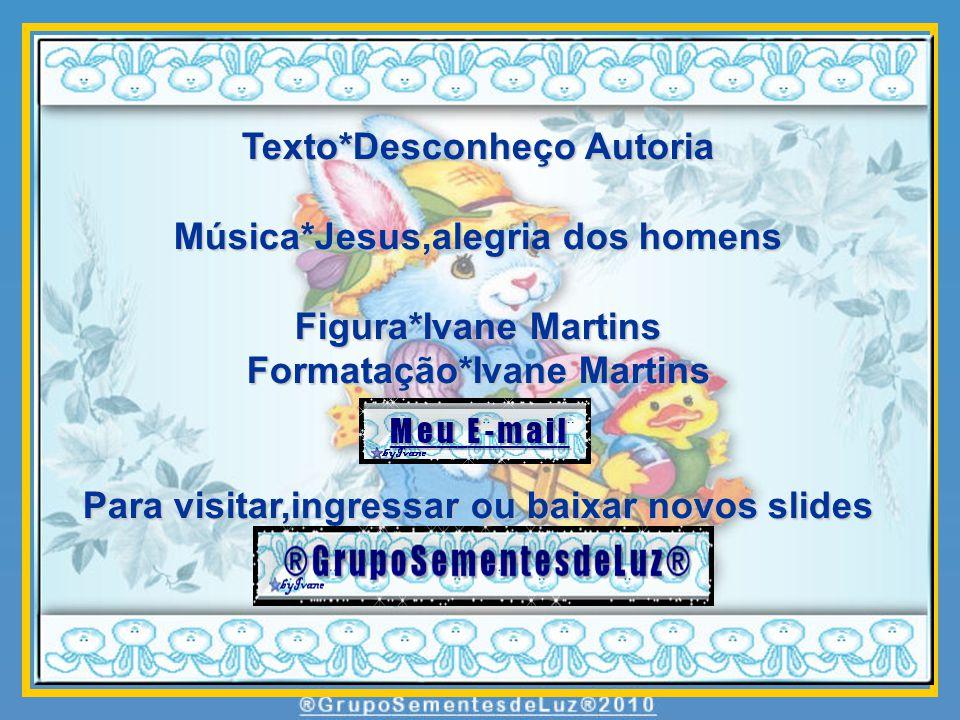 Texto*Desconheço Autoria Música*Jesus,alegria dos homens Figura*Ivane Martins Formatação*Ivane Martins Para visitar,ingressar ou baixar novos slides