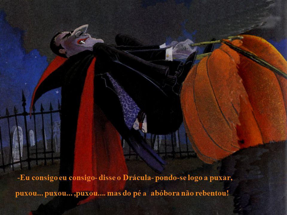 -Eu consigo eu consigo- disse o Drácula- pondo-se logo a puxar, puxou... puxou...,puxou.... mas do pé a abóbora não rebentou!