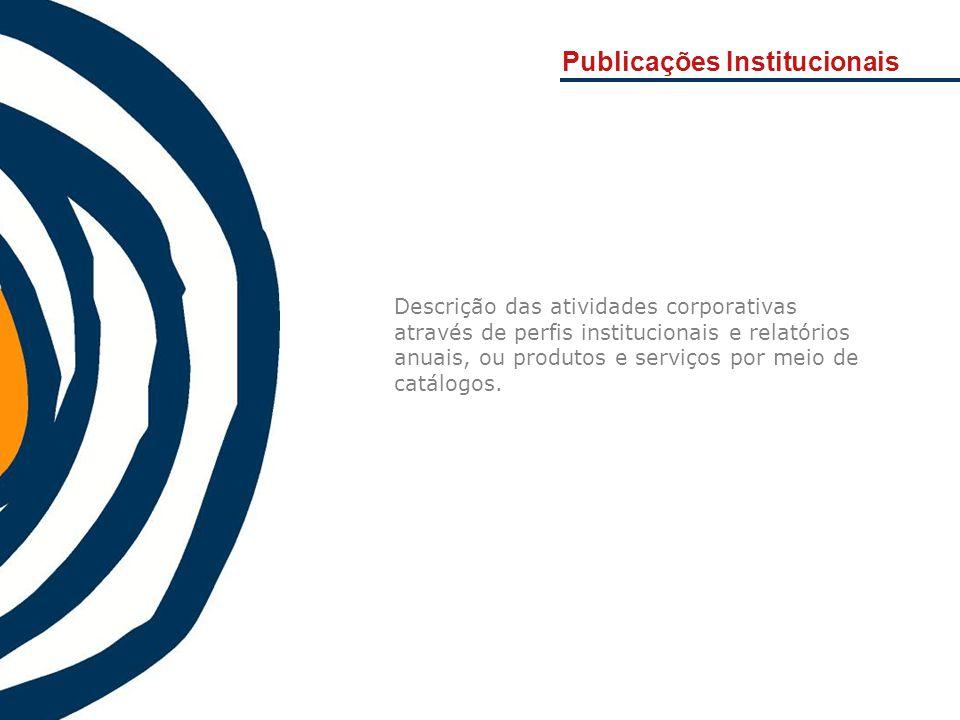 Publicações Institucionais Descrição das atividades corporativas através de perfis institucionais e relatórios anuais, ou produtos e serviços por meio