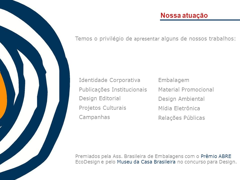 Nossa atuação Premiados pela Ass. Brasileira de Embalagens com o Prêmio ABRE EcoDesign e pelo Museu da Casa Brasileira no concurso para Design. Temos