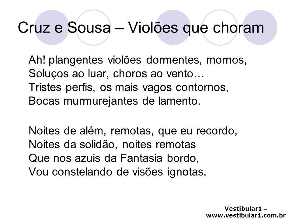 Vestibular1 – www.vestibular1.com.br Cruz e Sousa – Violões que choram Ah! plangentes violões dormentes, mornos, Soluços ao luar, choros ao vento… Tri