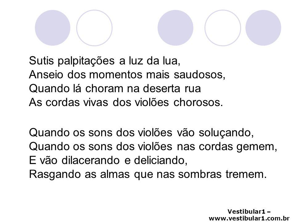 Vestibular1 – www.vestibular1.com.br Sutis palpitações a luz da lua, Anseio dos momentos mais saudosos, Quando lá choram na deserta rua As cordas viva