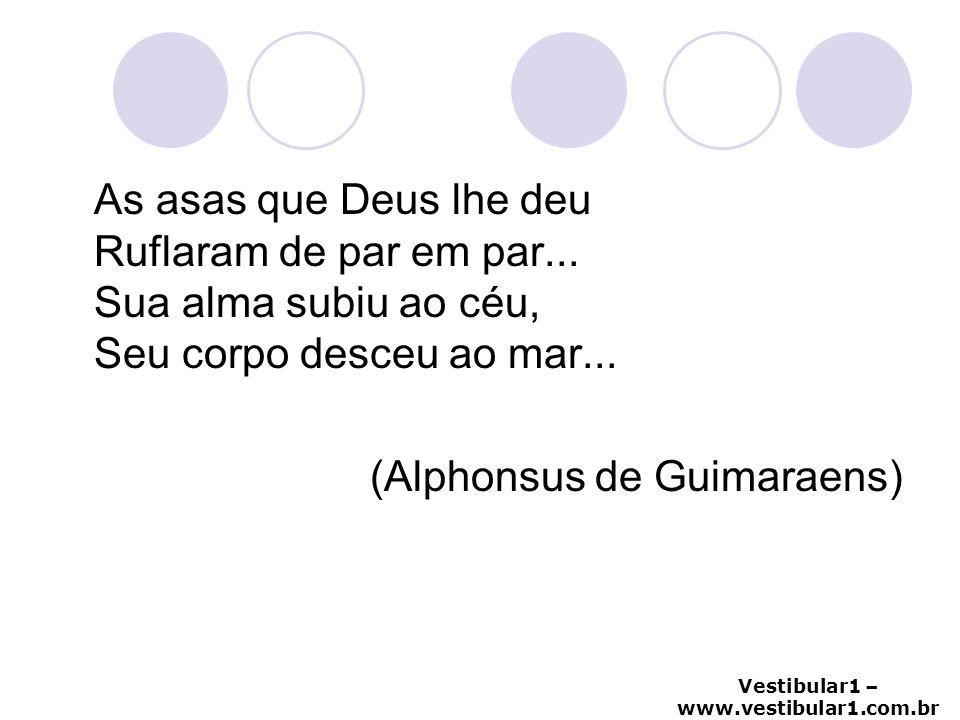 Vestibular1 – www.vestibular1.com.br As asas que Deus lhe deu Ruflaram de par em par... Sua alma subiu ao céu, Seu corpo desceu ao mar... (Alphonsus d