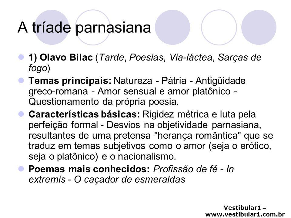 Vestibular1 – www.vestibular1.com.br A tríade parnasiana 1) Olavo Bilac (Tarde, Poesias, Via-láctea, Sarças de fogo) Temas principais: Natureza - Pátr