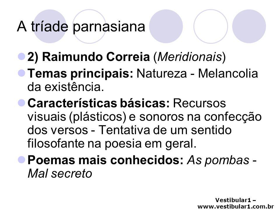 Vestibular1 – www.vestibular1.com.br A tríade parnasiana 2) Raimundo Correia (Meridionais) Temas principais: Natureza - Melancolia da existência. Cara
