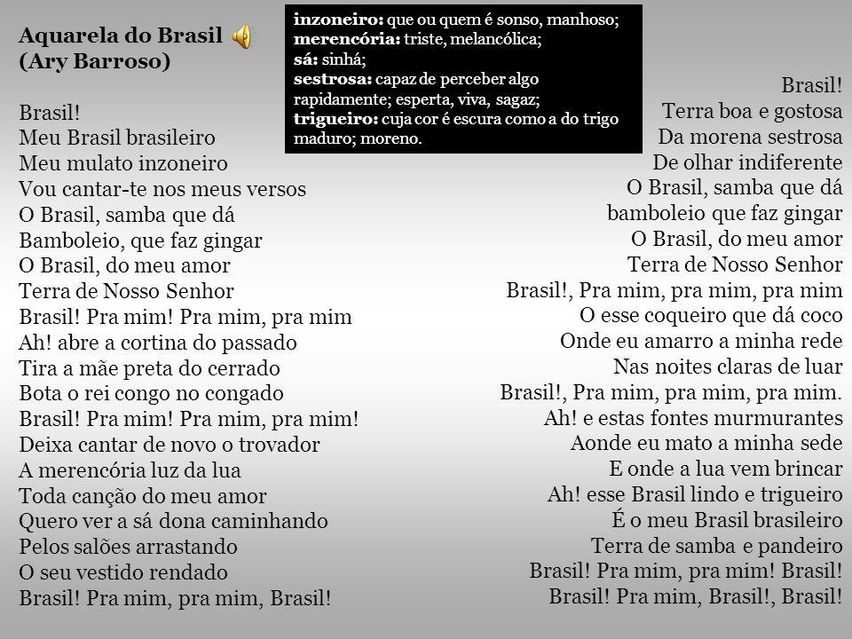 Aquarela do Brasil (Ary Barroso) Brasil! Meu Brasil brasileiro Meu mulato inzoneiro Vou cantar-te nos meus versos O Brasil, samba que dá Bamboleio, qu