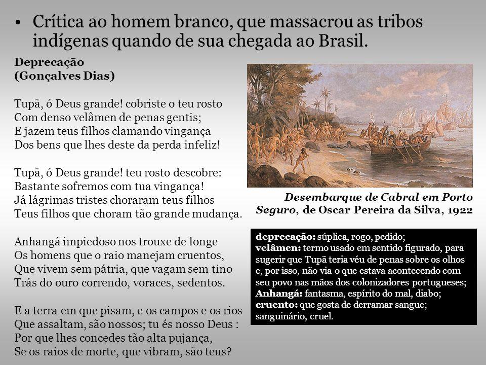 Crítica ao homem branco, que massacrou as tribos indígenas quando de sua chegada ao Brasil. Deprecação (Gonçalves Dias) Tupã, ó Deus grande! cobriste