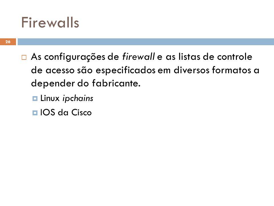 Firewalls 26  As configurações de firewall e as listas de controle de acesso são especificados em diversos formatos a depender do fabricante.