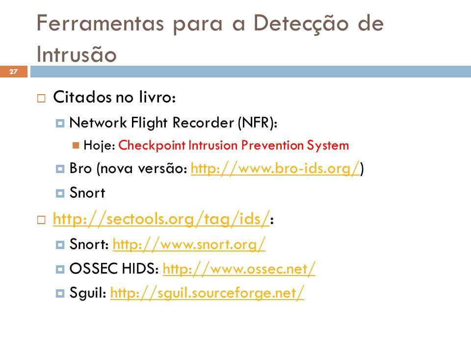 Ferramentas para a Detecção de Intrusão 27  Citados no livro:  Network Flight Recorder (NFR): Hoje: Checkpoint Intrusion Prevention System  Bro (nova versão: http://www.bro-ids.org/)http://www.bro-ids.org/  Snort  http://sectools.org/tag/ids/: http://sectools.org/tag/ids/  Snort: http://www.snort.org/http://www.snort.org/  OSSEC HIDS: http://www.ossec.net/http://www.ossec.net/  Sguil: http://sguil.sourceforge.net/http://sguil.sourceforge.net/