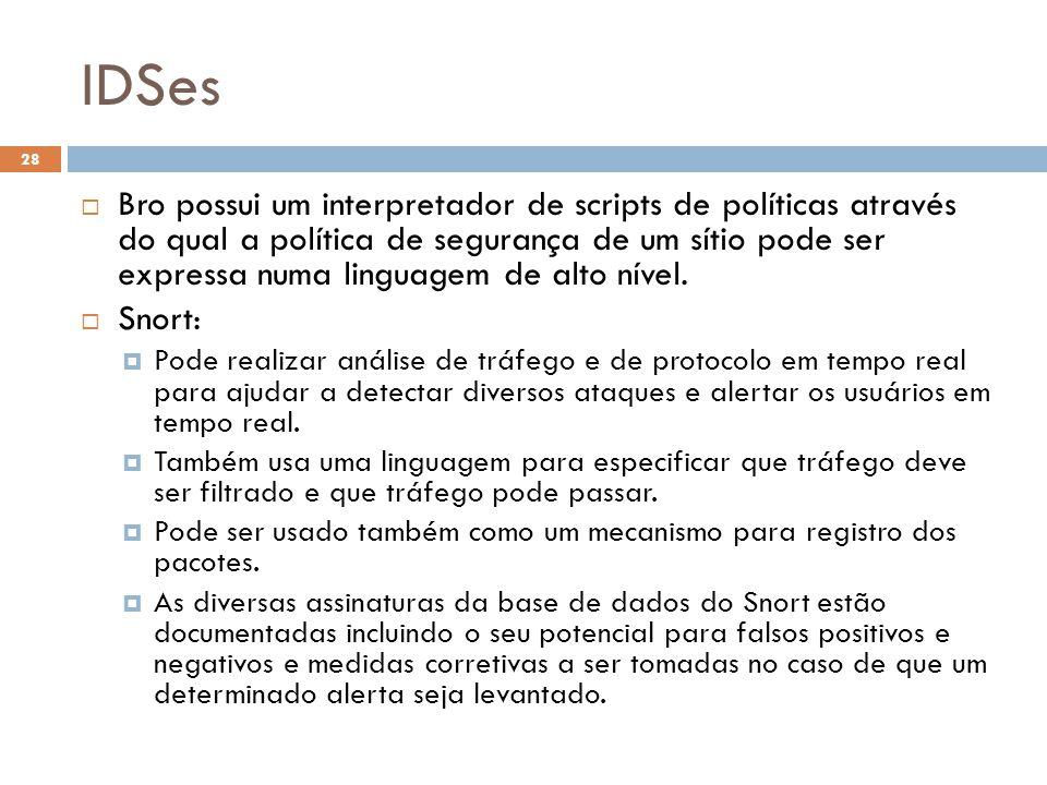 IDSes 28  Bro possui um interpretador de scripts de políticas através do qual a política de segurança de um sítio pode ser expressa numa linguagem de alto nível.