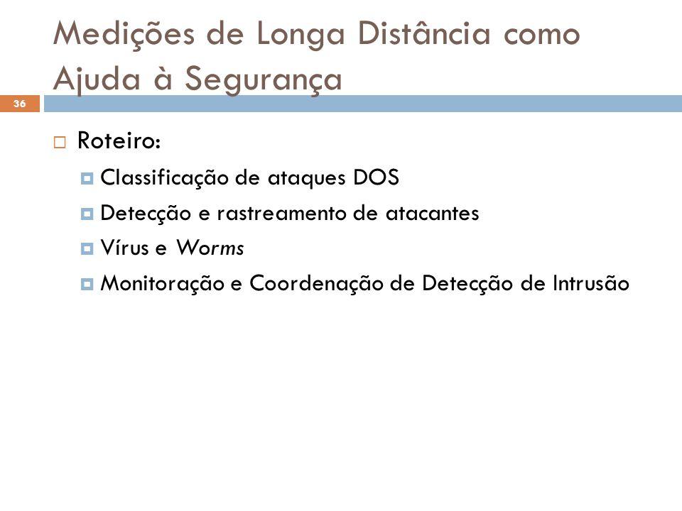 Medições de Longa Distância como Ajuda à Segurança 36  Roteiro:  Classificação de ataques DOS  Detecção e rastreamento de atacantes  Vírus e Worms  Monitoração e Coordenação de Detecção de Intrusão