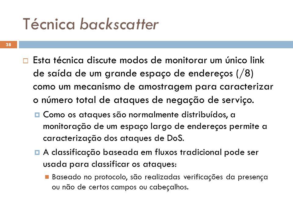 Técnica backscatter 38  Esta técnica discute modos de monitorar um único link de saída de um grande espaço de endereços (/8) como um mecanismo de amostragem para caracterizar o número total de ataques de negação de serviço.