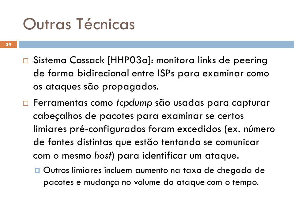 Outras Técnicas 39  Sistema Cossack [HHP03a]: monitora links de peering de forma bidirecional entre ISPs para examinar como os ataques são propagados.