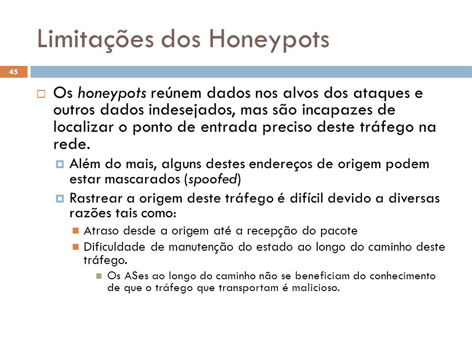 Limitações dos Honeypots 45  Os honeypots reúnem dados nos alvos dos ataques e outros dados indesejados, mas são incapazes de localizar o ponto de entrada preciso deste tráfego na rede.