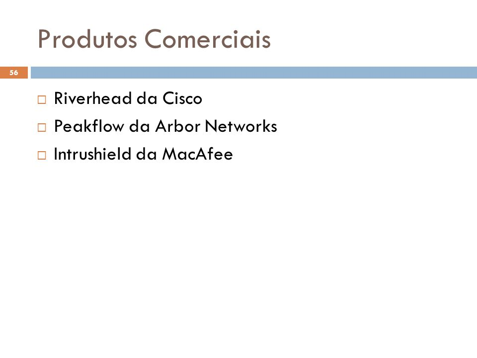 Produtos Comerciais 56  Riverhead da Cisco  Peakflow da Arbor Networks  Intrushield da MacAfee