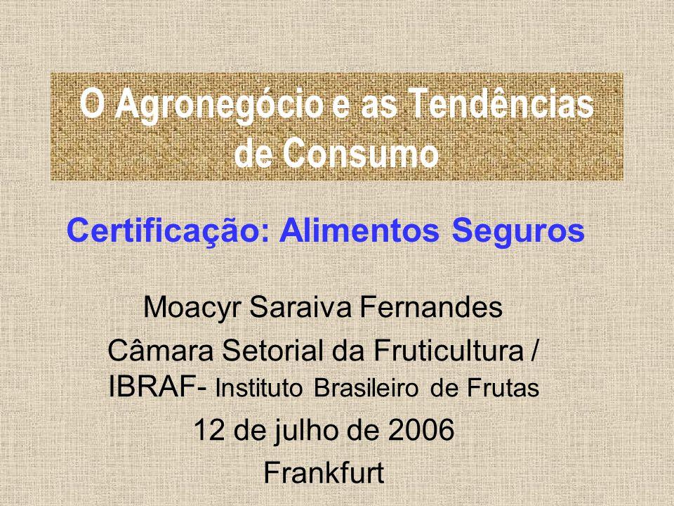 O Agronegócio e as Tendências de Consumo Certificação: Alimentos Seguros Moacyr Saraiva Fernandes Câmara Setorial da Fruticultura / IBRAF- Instituto B