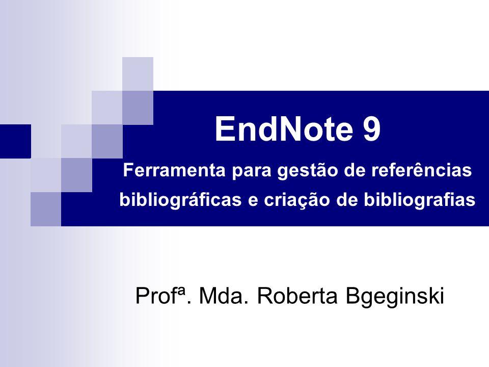 EndNote 9 Ferramenta para gestão de referências bibliográficas e criação de bibliografias Profª. Mda. Roberta Bgeginski