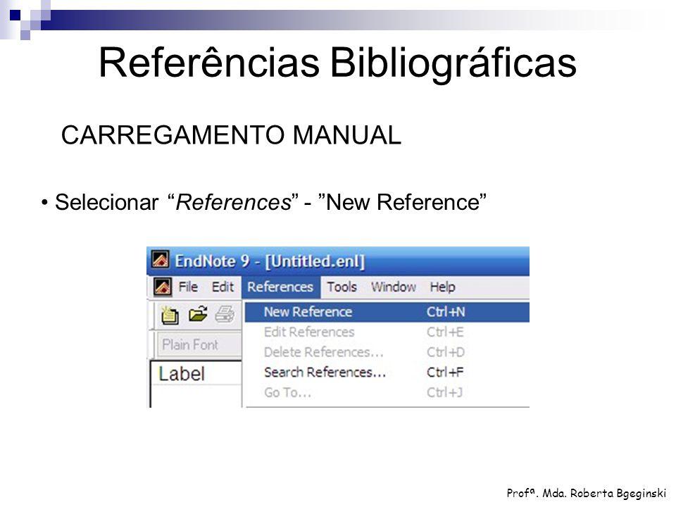 "Selecionar ""References"" - ""New Reference"" Referências Bibliográficas CARREGAMENTO MANUAL Profª. Mda. Roberta Bgeginski"