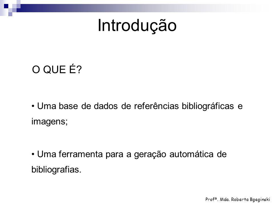 O QUE É? Uma base de dados de referências bibliográficas e imagens; Uma ferramenta para a geração automática de bibliografias. Introdução Profª. Mda.