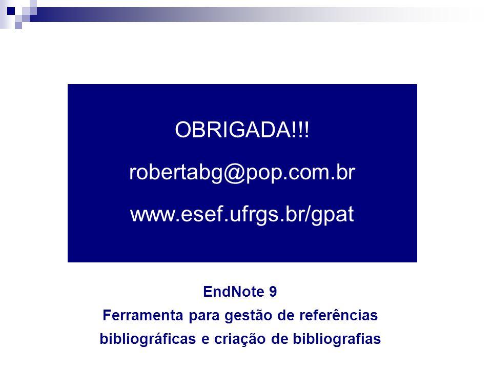 OBRIGADA!!! robertabg@pop.com.br www.esef.ufrgs.br/gpat EndNote 9 Ferramenta para gestão de referências bibliográficas e criação de bibliografias