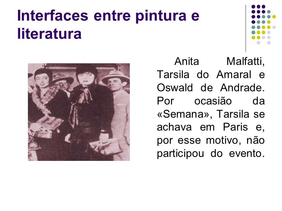 Interfaces entre pintura e literatura Anita Malfatti, Tarsila do Amaral e Oswald de Andrade. Por ocasião da «Semana», Tarsila se achava em Paris e, po