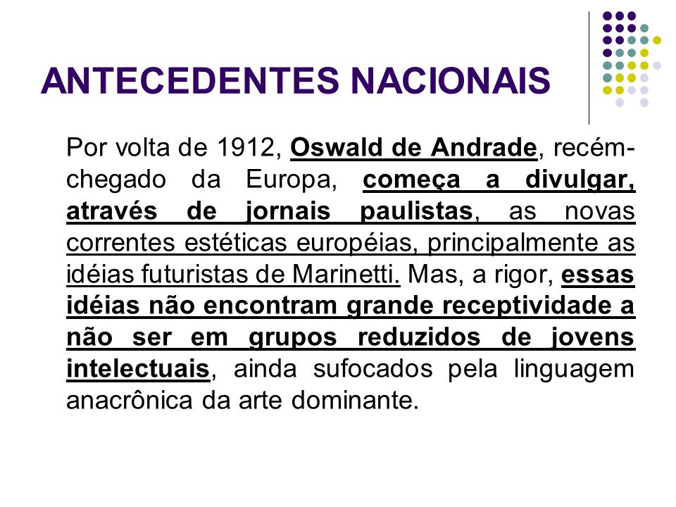 ANTECEDENTES NACIONAIS Por volta de 1912, Oswald de Andrade, recém- chegado da Europa, começa a divulgar, através de jornais paulistas, as novas corre