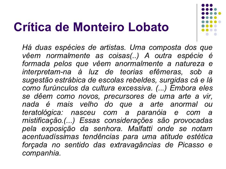 Crítica de Monteiro Lobato Há duas espécies de artistas. Uma composta dos que vêem normalmente as coisas(..) A outra espécie é formada pelos que vêem