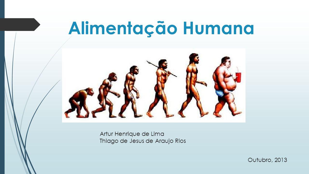 Alimentação Humana Artur Henrique de Lima Thiago de Jesus de Araujo Rios Outubro, 2013
