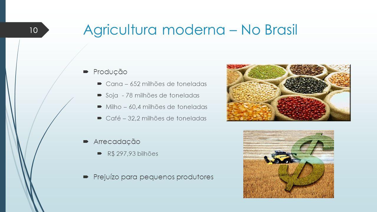 Agricultura moderna – No Brasil  Produção  Cana – 652 milhões de toneladas  Soja - 78 milhões de toneladas  Milho – 60,4 milhões de toneladas  Ca