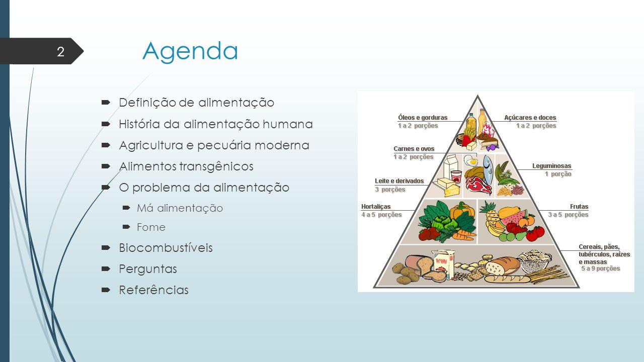 Agenda  Definição de alimentação  História da alimentação humana  Agricultura e pecuária moderna  Alimentos transgênicos  O problema da alimentaç