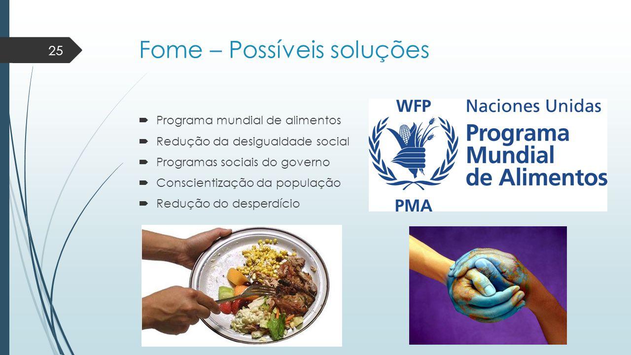 Fome – Possíveis soluções  Programa mundial de alimentos  Redução da desigualdade social  Programas sociais do governo  Conscientização da populaç
