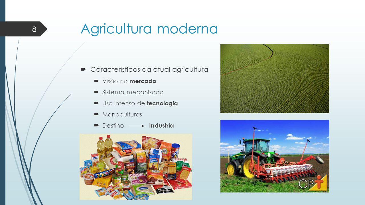 Agricultura moderna  Características da atual agricultura  Visão no mercado  Sistema mecanizado  Uso intenso de tecnologia  Monoculturas  Destin