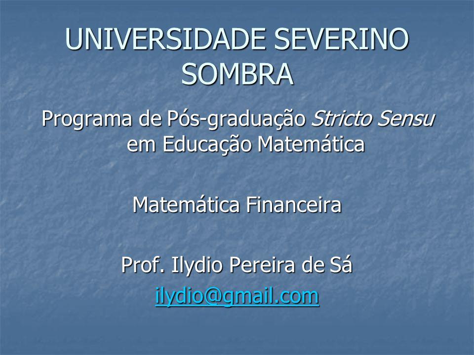 UNIVERSIDADE SEVERINO SOMBRA Programa de Pós-graduação Stricto Sensu em Educação Matemática Matemática Financeira Prof. Ilydio Pereira de Sá ilydio@gm