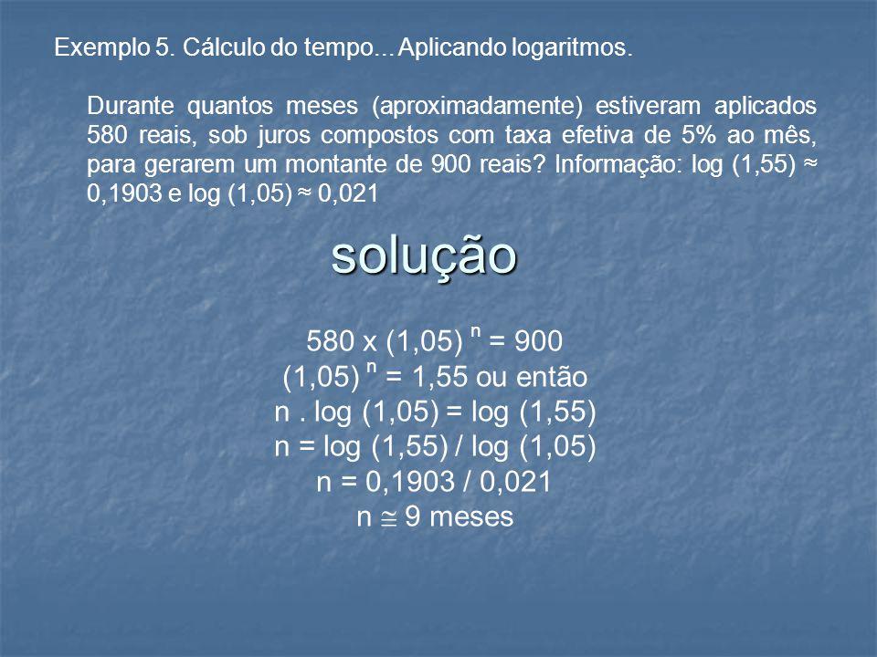 Exemplo 5. Cálculo do tempo... Aplicando logaritmos. Durante quantos meses (aproximadamente) estiveram aplicados 580 reais, sob juros compostos com ta