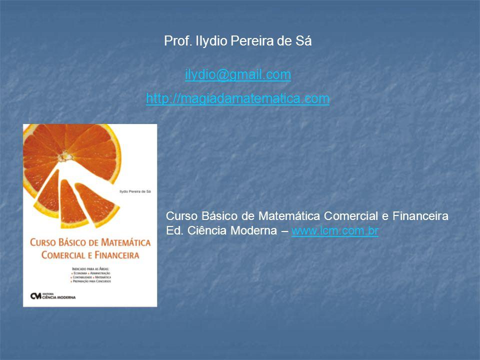 Prof. Ilydio Pereira de Sá ilydio@gmail.com http://magiadamatematica.com Curso Básico de Matemática Comercial e Financeira Ed. Ciência Moderna – www.l